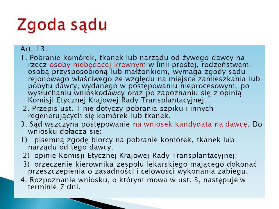Art. 13. 1. Pobranie komórek, tkanek lub narządu od żywego dawcy na rzecz osoby niebędącej krewnym w linii prostej, rodzeństwem, osobą przysposobioną