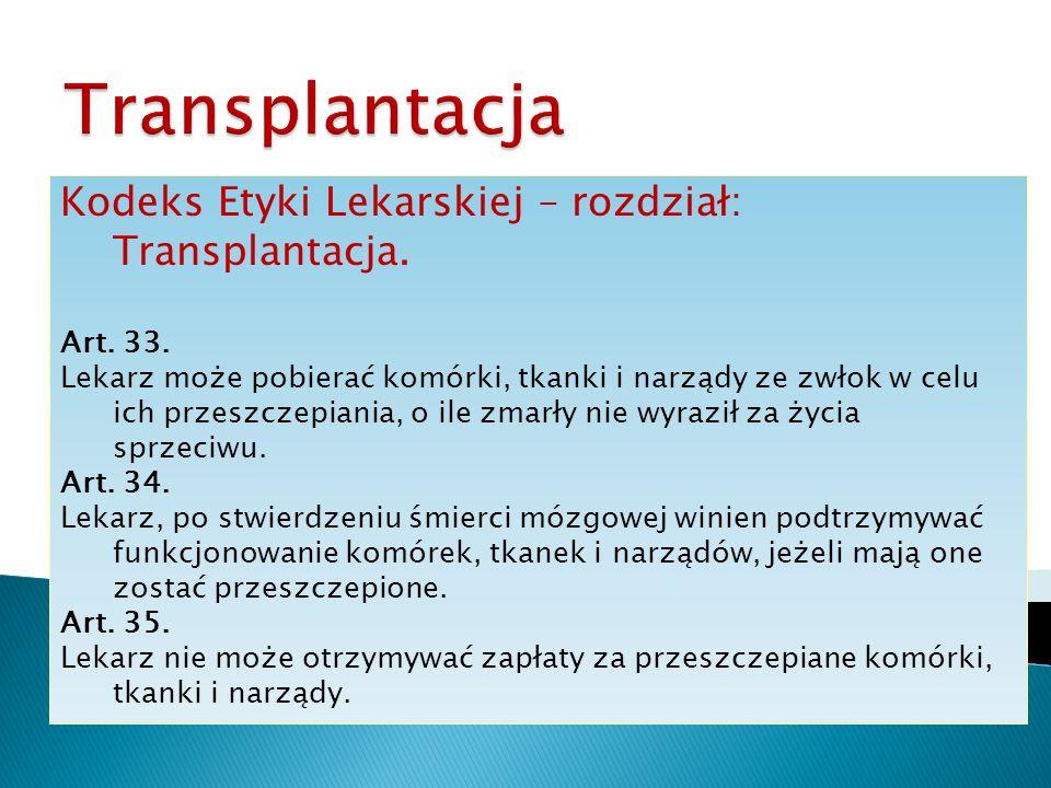 Kodeks Etyki Lekarskiej – rozdział: Transplantacja. Art. 33. Lekarz może pobierać komórki, tkanki i narządy ze zwłok w celu ich przeszczepiania, o ile