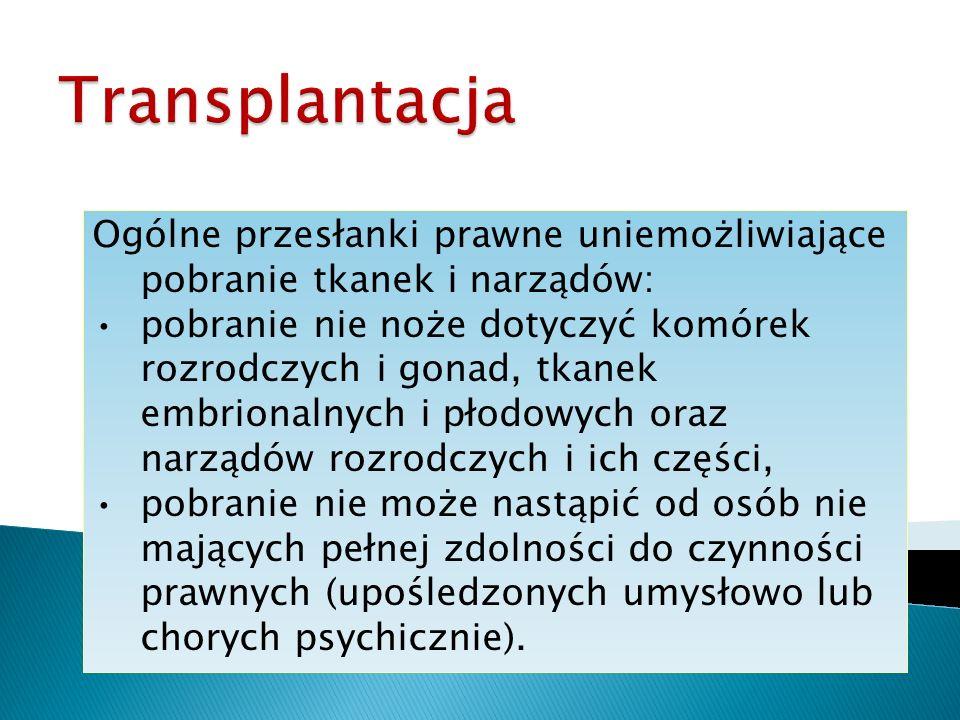 Ogólne przesłanki prawne uniemożliwiające pobranie tkanek i narządów: pobranie nie noże dotyczyć komórek rozrodczych i gonad, tkanek embrionalnych i p