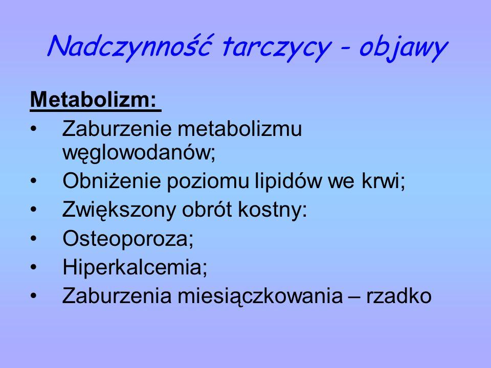 Nadczynność tarczycy - objawy Metabolizm: Zaburzenie metabolizmu węglowodanów; Obniżenie poziomu lipidów we krwi; Zwiększony obrót kostny: Osteoporoza