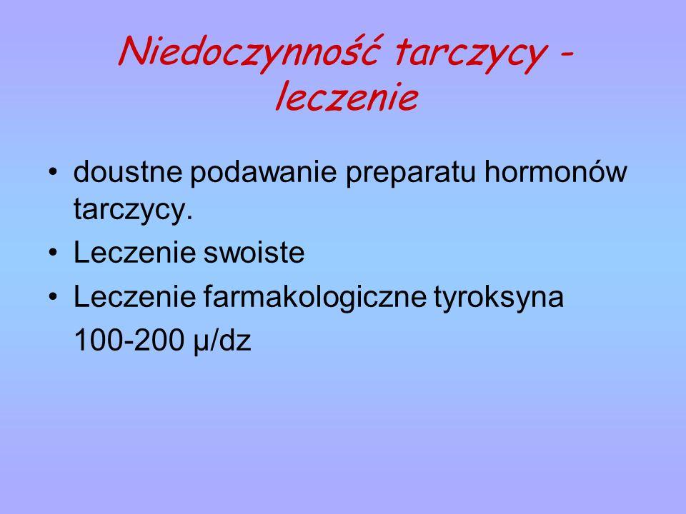 Niedoczynność tarczycy - leczenie doustne podawanie preparatu hormonów tarczycy. Leczenie swoiste Leczenie farmakologiczne tyroksyna 100-200 μ/dz