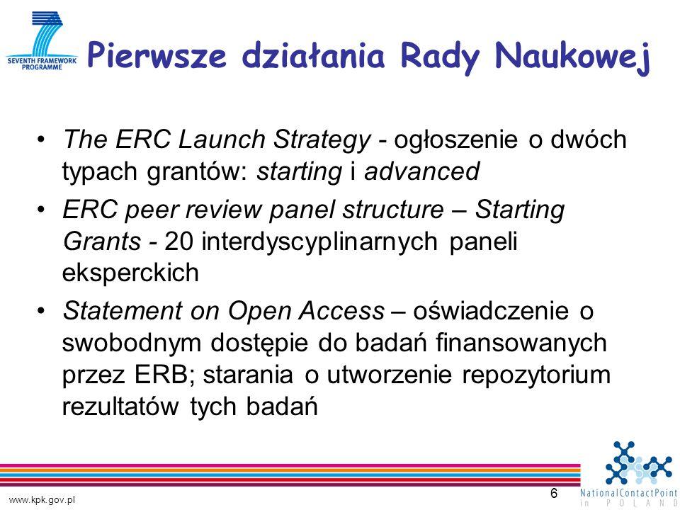 www.kpk.gov.pl 6 Pierwsze działania Rady Naukowej The ERC Launch Strategy - ogłoszenie o dwóch typach grantów: starting i advanced ERC peer review panel structure – Starting Grants - 20 interdyscyplinarnych paneli eksperckich Statement on Open Access – oświadczenie o swobodnym dostępie do badań finansowanych przez ERB; starania o utworzenie repozytorium rezultatów tych badań