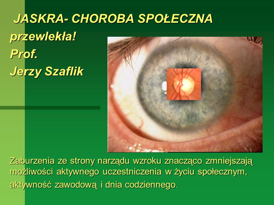 JASKRA- CHOROBA SPOŁECZNA JASKRA- CHOROBA SPOŁECZNAprzewlekła!Prof. Jerzy Szaflik Zaburzenia ze strony narządu wzroku znacząco zmniejszają możliwości