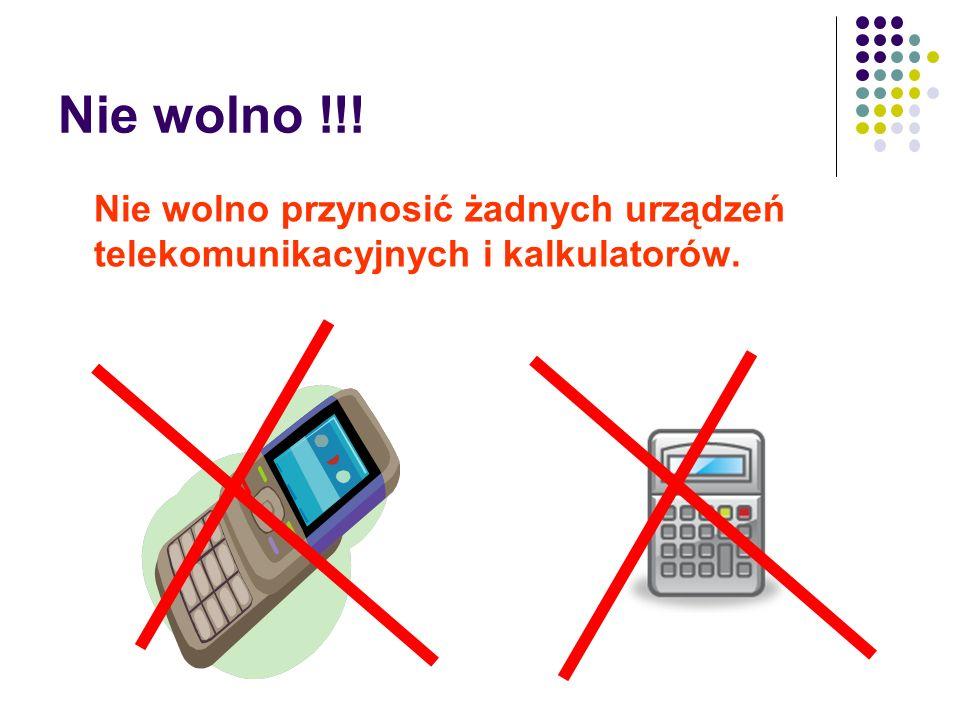 Nie wolno !!! Nie wolno przynosić żadnych urządzeń telekomunikacyjnych i kalkulatorów.
