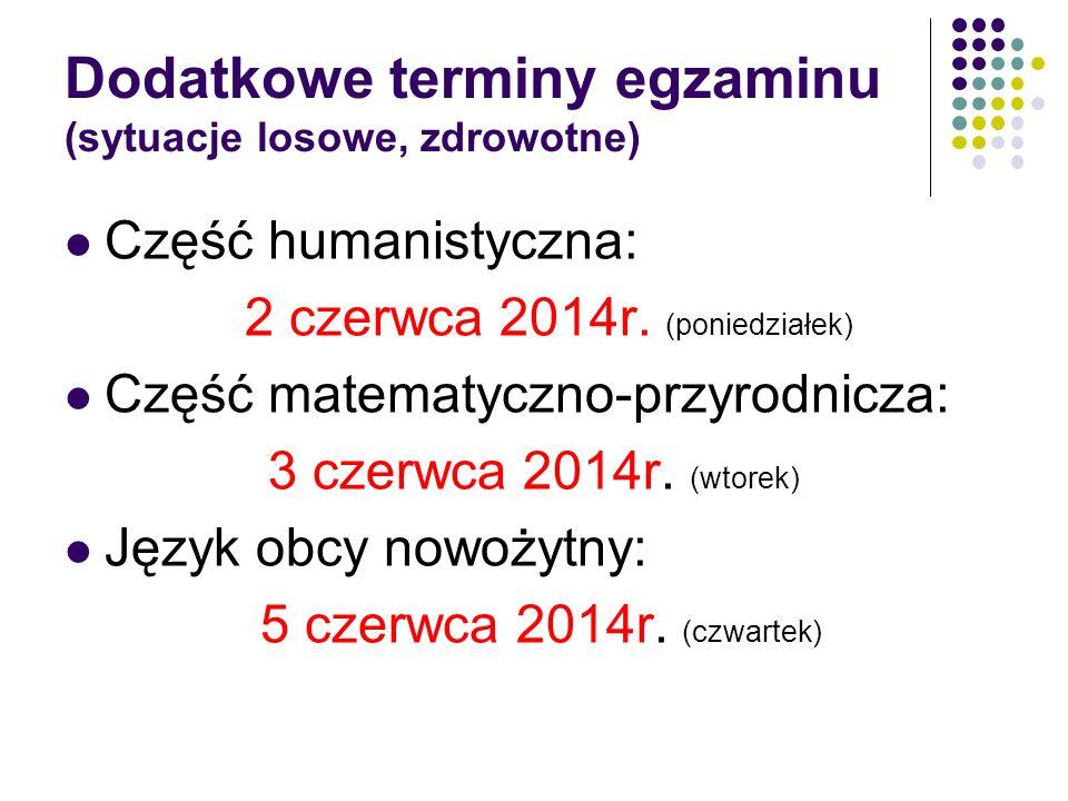 Dodatkowe terminy egzaminu (sytuacje losowe, zdrowotne) Część humanistyczna: 2 czerwca 2014r. (poniedziałek) Część matematyczno-przyrodnicza: 3 czerwc