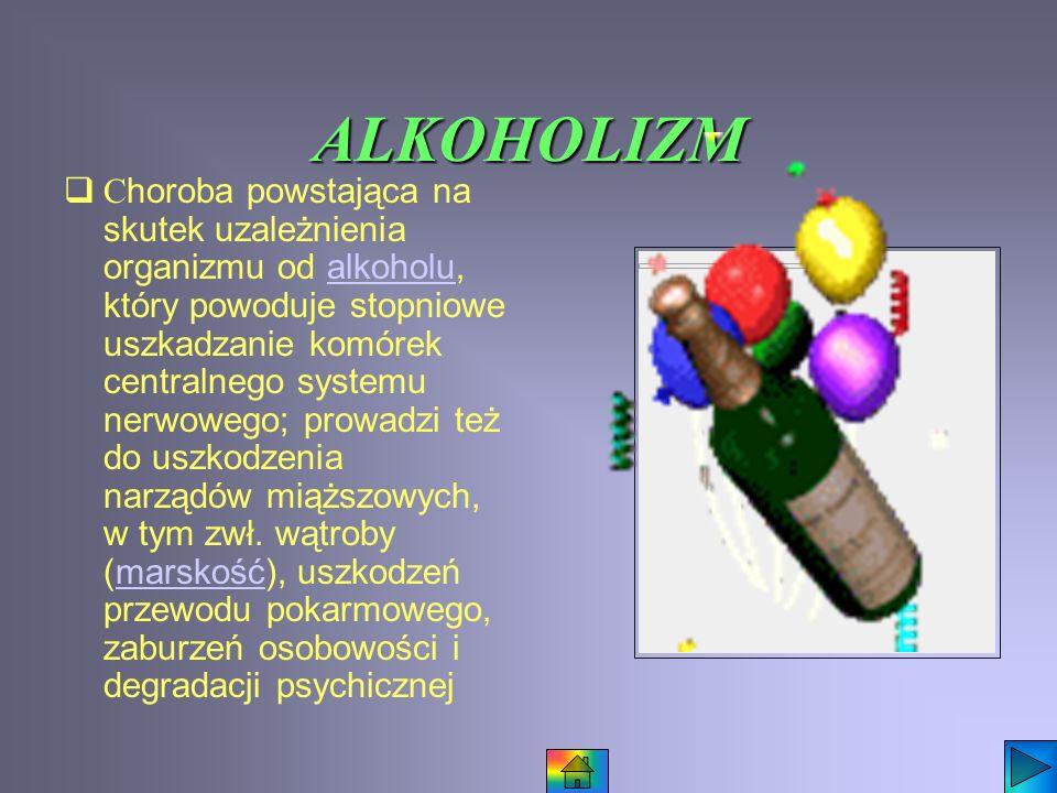 ALKOHOLIZM C horoba powstająca na skutek uzależnienia organizmu od alkoholu, który powoduje stopniowe uszkadzanie komórek centralnego systemu nerwowego; prowadzi też do uszkodzenia narządów miąższowych, w tym zwł.