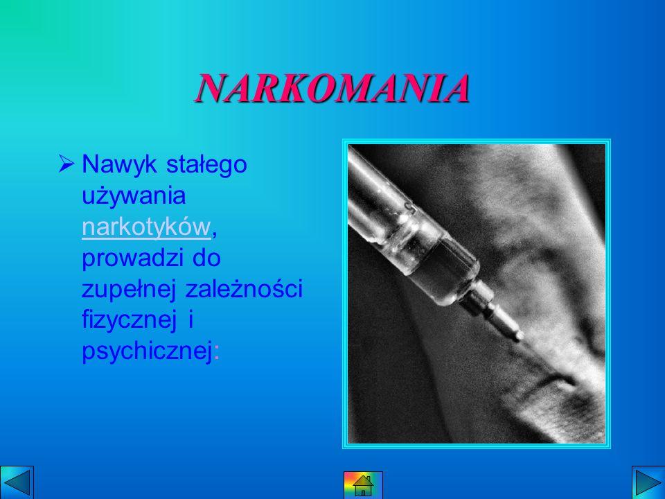NARKOMANIA Nawyk stałego używania narkotyków, prowadzi do zupełnej zależności fizycznej i psychicznej: narkotyków