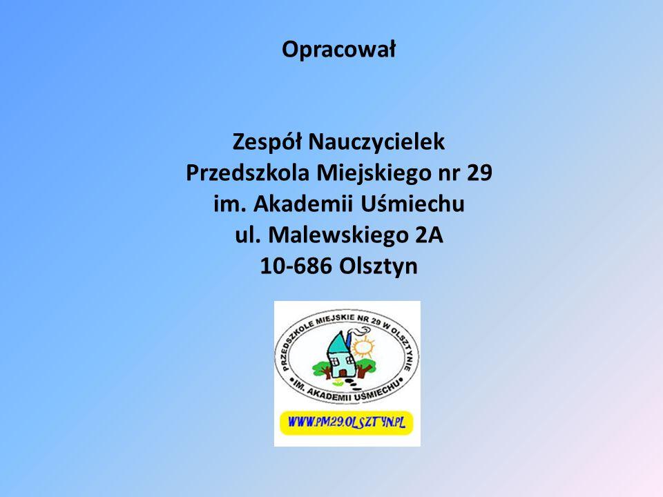 Opracował Zespół Nauczycielek Przedszkola Miejskiego nr 29 im. Akademii Uśmiechu ul. Malewskiego 2A 10-686 Olsztyn