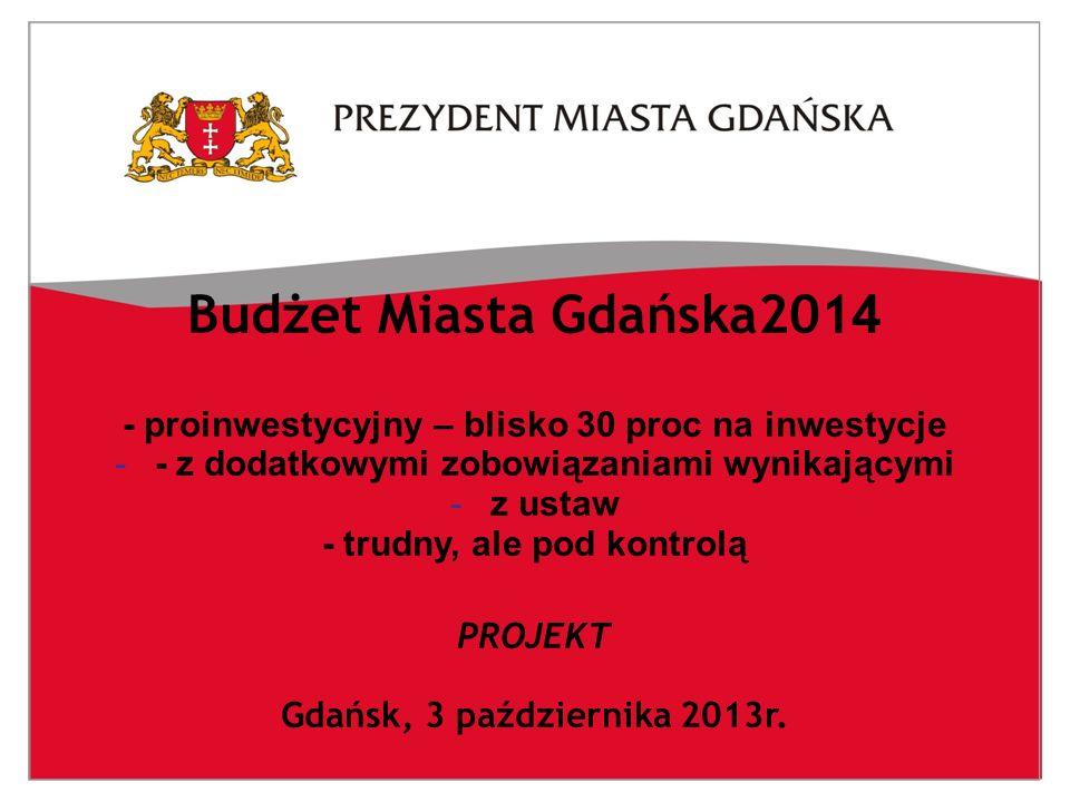 Budżet Miasta Gdańska201 4 - proinwestycyjny – blisko 30 proc na inwestycje -- z dodatkowymi zobowiązaniami wynikającymi -z ustaw - trudny, ale pod kontrolą PROJEKT Gdańsk, 3 października 2013r.