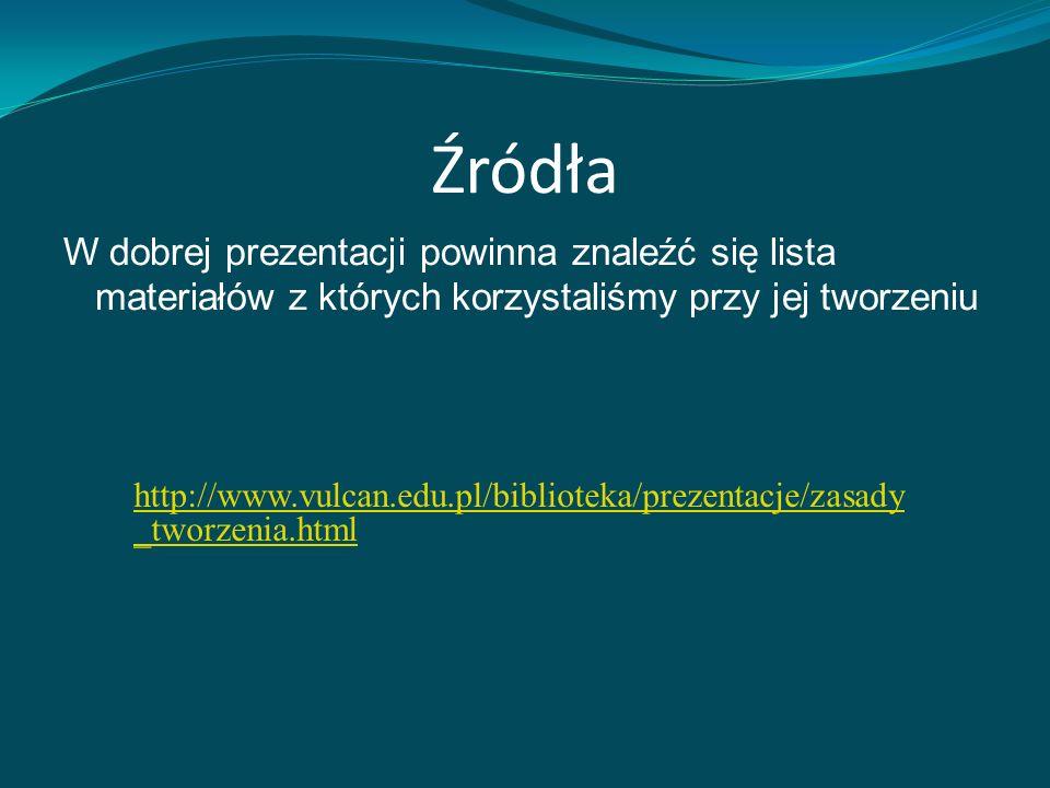 Źródła W dobrej prezentacji powinna znaleźć się lista materiałów z których korzystaliśmy przy jej tworzeniu http://www.vulcan.edu.pl/biblioteka/prezentacje/zasady _tworzenia.html