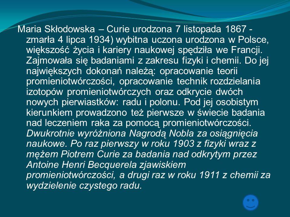 Maria Skłodowska – Curie urodzona 7 listopada 1867 - zmarła 4 lipca 1934) wybitna uczona urodzona w Polsce, większość życia i kariery naukowej spędził