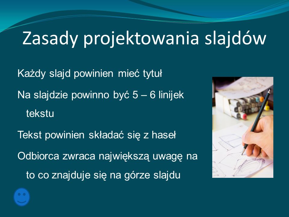 Zasady projektowania slajdów Każdy slajd powinien mieć tytuł Na slajdzie powinno być 5 – 6 linijek tekstu Tekst powinien składać się z haseł Odbiorca zwraca największą uwagę na to co znajduje się na górze slajdu