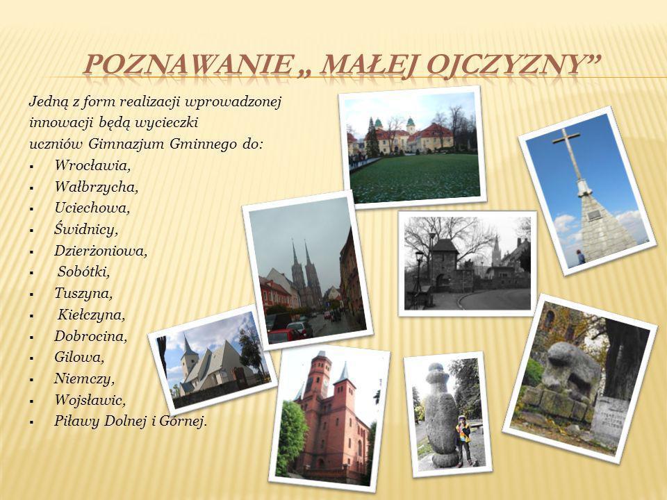 Jedną z form realizacji wprowadzonej innowacji będą wycieczki uczniów Gimnazjum Gminnego do: Wrocławia, Wałbrzycha, Uciechowa, Świdnicy, Dzierżoniowa,