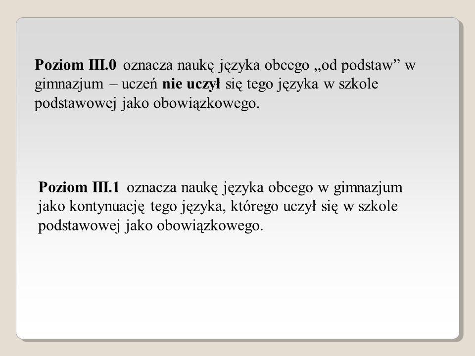 Poziom III.0 oznacza naukę języka obcego od podstaw w gimnazjum – uczeń nie uczył się tego języka w szkole podstawowej jako obowiązkowego. Poziom III.