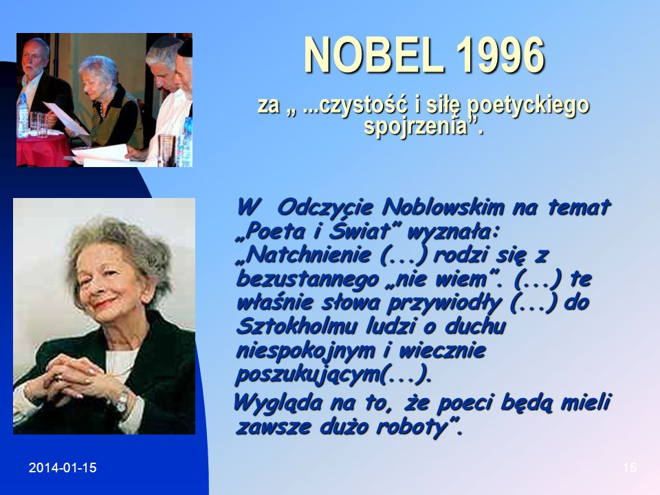 2014-01-1515 NOBEL 1996 za...czystość i siłę poetyckiego spojrzenia. W Odczycie Noblowskim na temat Poeta i Świat wyznała: Natchnienie (...) rodzi się