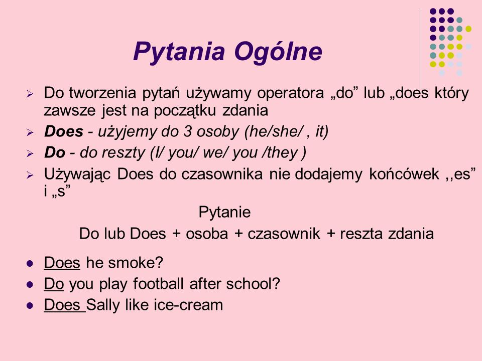 Pytania Ogólne Do tworzenia pytań używamy operatora do lub does który zawsze jest na początku zdania Does - użyjemy do 3 osoby (he/she/, it) Do - do r