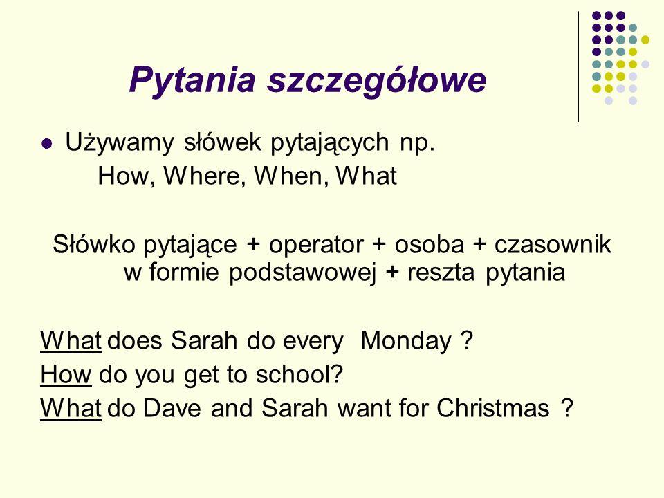 Pytania szczegółowe Używamy słówek pytających np. How, Where, When, What Słówko pytające + operator + osoba + czasownik w formie podstawowej + reszta
