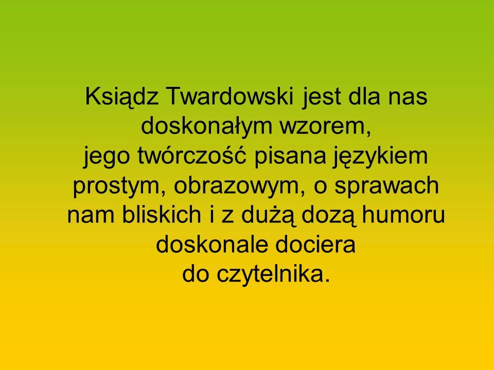 Ksiądz Twardowski jest dla nas doskonałym wzorem, jego twórczość pisana językiem prostym, obrazowym, o sprawach nam bliskich i z dużą dozą humoru dosk