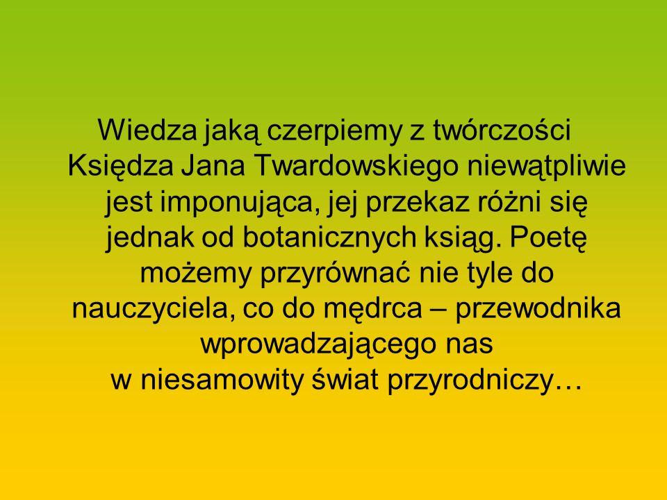 Wiedza jaką czerpiemy z twórczości Księdza Jana Twardowskiego niewątpliwie jest imponująca, jej przekaz różni się jednak od botanicznych ksiąg. Poetę