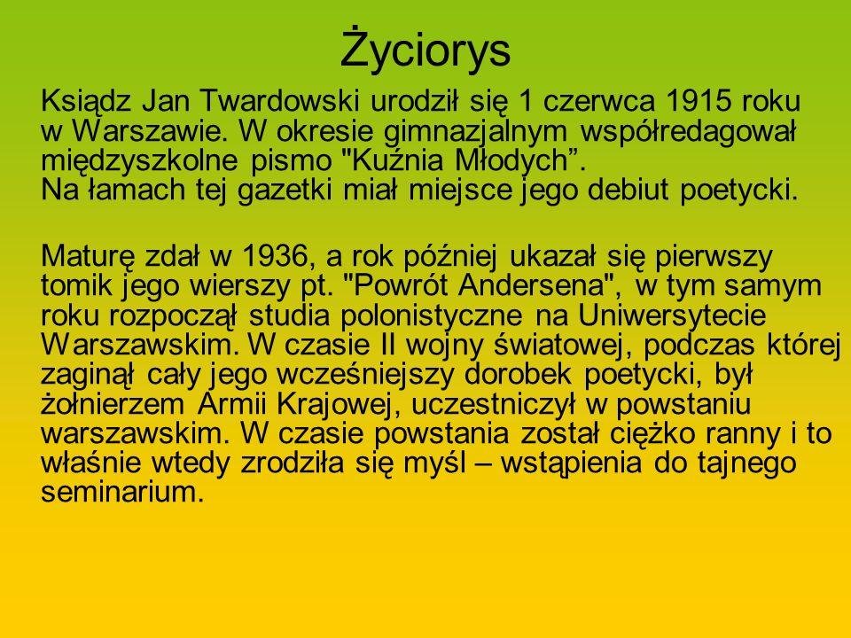Życiorys Ksiądz Jan Twardowski urodził się 1 czerwca 1915 roku w Warszawie. W okresie gimnazjalnym współredagował międzyszkolne pismo