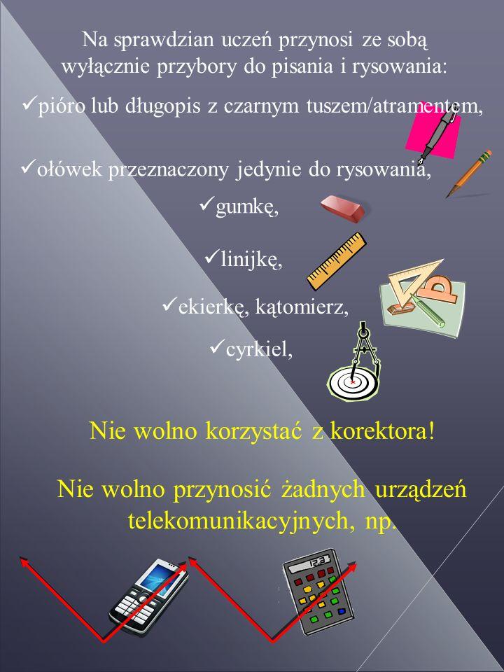 Na sprawdzian uczeń przynosi ze sobą wyłącznie przybory do pisania i rysowania: pióro lub długopis z czarnym tuszem/atramentem, ołówek przeznaczony jedynie do rysowania, gumkę, linijkę, ekierkę, kątomierz, cyrkiel, Nie wolno przynosić żadnych urządzeń telekomunikacyjnych, np.