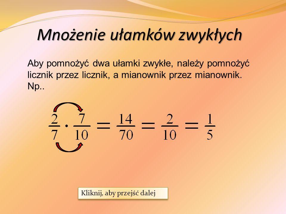 Mnożenie ułamków zwykłych Aby pomnożyć dwa ułamki zwykłe, należy pomnożyć licznik przez licznik, a mianownik przez mianownik.