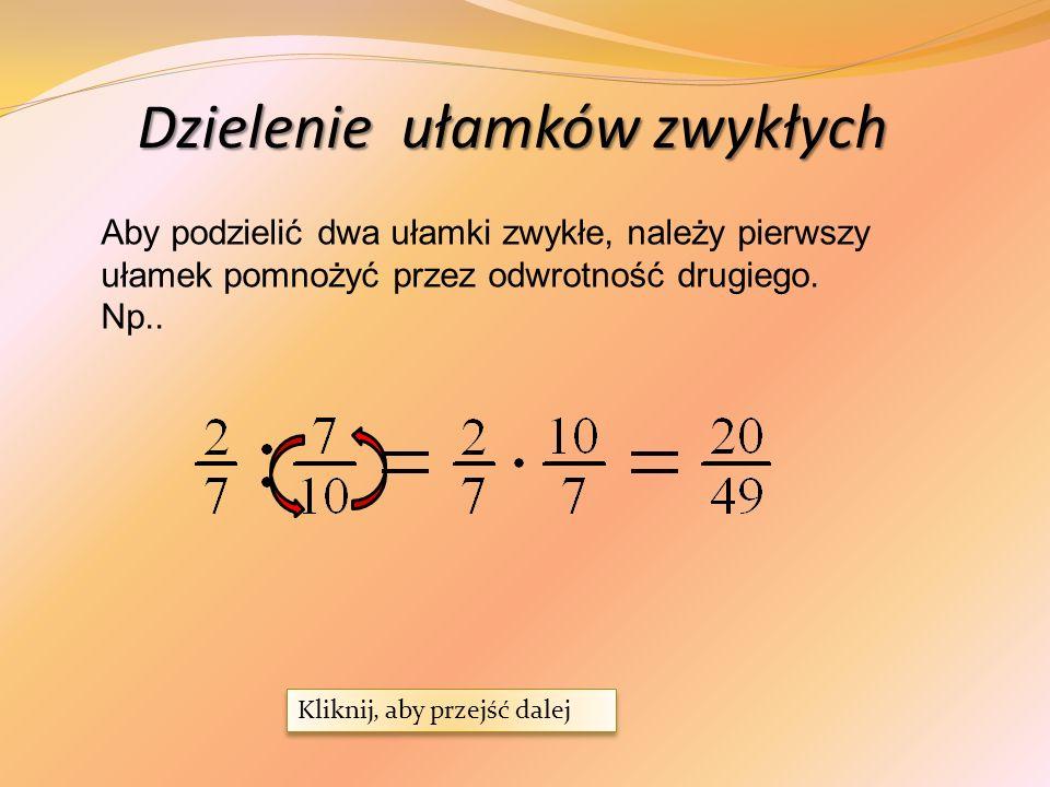 Dzielenie ułamków zwykłych Aby podzielić dwa ułamki zwykłe, należy pierwszy ułamek pomnożyć przez odwrotność drugiego.