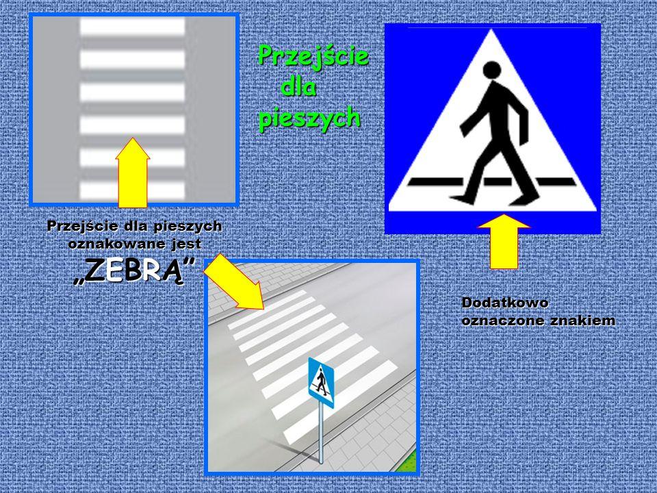 Przejściedlapieszych oznakowane jest ZEBRĄ Przejście dla pieszych oznakowane jest ZEBRĄ Dodatkowo oznaczoneznakiem Dodatkowo oznaczone znakiem Przejście dla dlapieszych