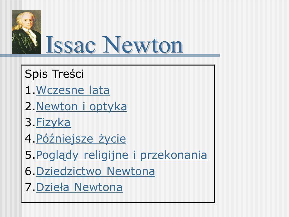 Spis Treści 1.Wczesne lataWczesne lata 2.Newton i optykaNewton i optyka 3.FizykaFizyka 4.Późniejsze życiePóźniejsze życie 5.Poglądy religijne i przeko