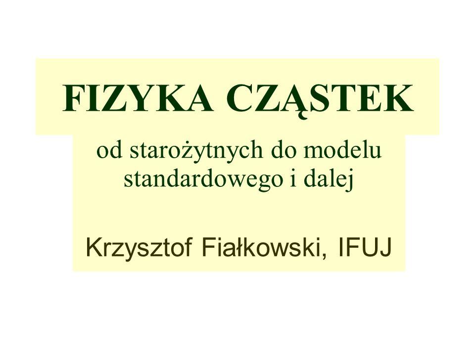 FIZYKA CZĄSTEK od starożytnych do modelu standardowego i dalej Krzysztof Fiałkowski, IFUJ