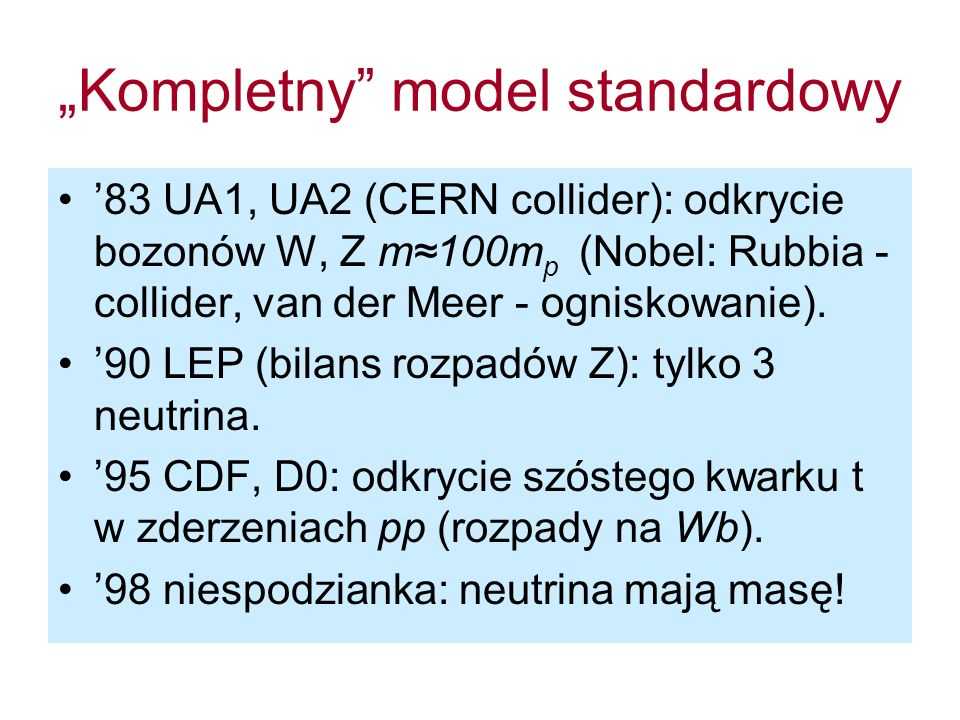 Kompletny model standardowy 83 UA1, UA2 (CERN collider): odkrycie bozonów W, Z m100m p (Nobel: Rubbia - collider, van der Meer - ogniskowanie). 90 LEP