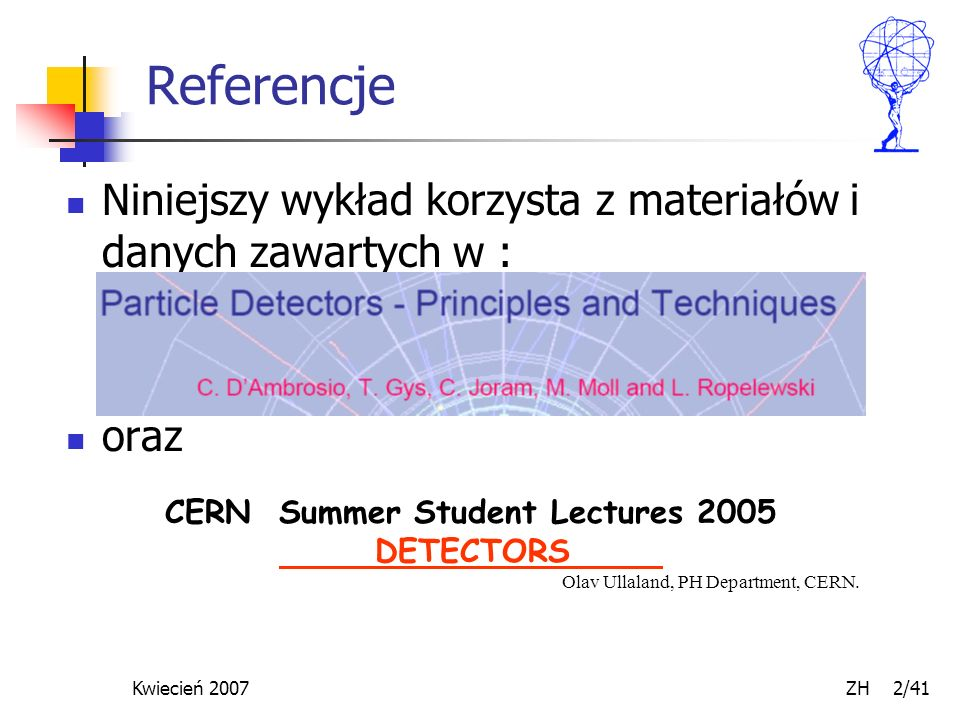 Kwiecień 2007 ZH 2/41 Referencje Niniejszy wykład korzysta z materiałów i danych zawartych w : oraz CERN Summer Student Lectures 2005 DETECTORS Olav U