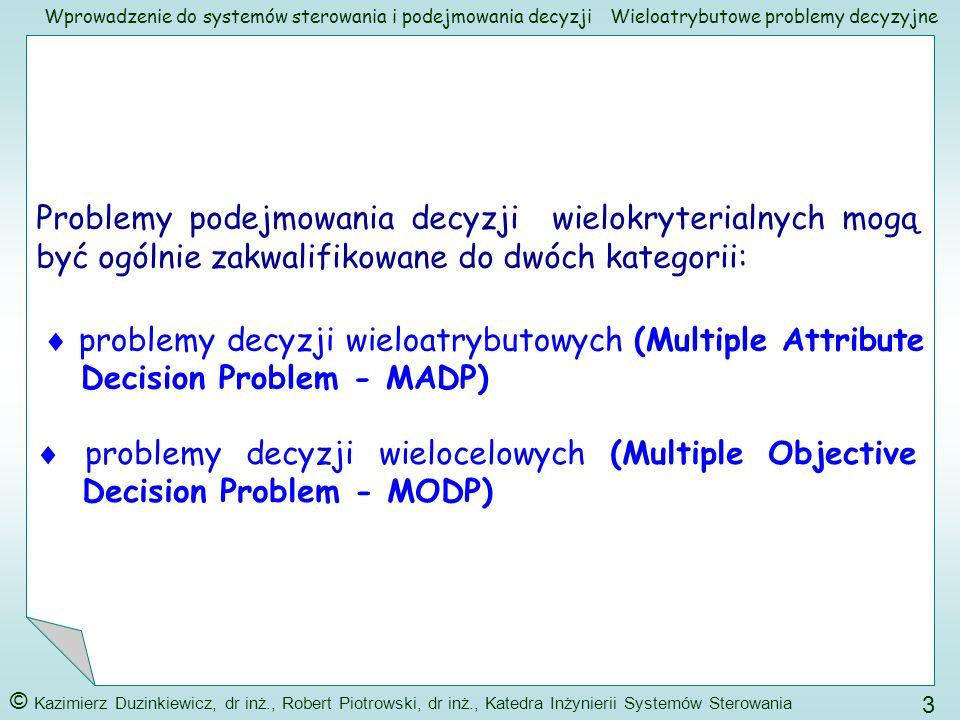Wprowadzenie do systemów sterowania i podejmowania decyzji © Kazimierz Duzinkiewicz, dr inż., Robert Piotrowski, dr inż., Katedra Inżynierii Systemów Sterowania 14 Wieloatrybutowe problemy decyzyjne Na pierwszym – najwyższym – poziomie znajdzie się ogólny cel KUPNO DOMU Poszczególne poziomy hierarchii: Na drugim poziomie znajdzie się osiem atrybutów – kryteriów uszczegóławiających cel ogólny (nie znamy ich jeszcze), które powinny być ocenione ze względu na cel ogólny Na trzecim - najniższym - poziomie znajdą się trzy domy – opcje decyzyjne – kandydaci, które powinny być ocenione ze względu na kryteria znajdujące się na poziomie drugim Kupno domu Poziom 1 Poziom 2 Atrybut 1 Atrybut 2 Atrybut 8....