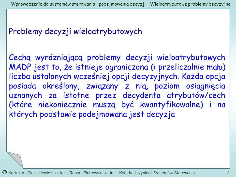 Wprowadzenie do systemów sterowania i podejmowania decyzji © Kazimierz Duzinkiewicz, dr inż., Robert Piotrowski, dr inż., Katedra Inżynierii Systemów Sterowania 15 Wieloatrybutowe problemy decyzyjne Krok II - określenie/zdefiniowanie ocenianych atrybutów Zasada 1 (hierarchicznej ciągłości): 1) elementy niższego poziomu (kryteria, atrybuty) muszą być porównywalne parami w odniesieniu do elementów wyższego poziomu Przykład: Należy otrzymać racjonalną odpowiedź na pytanie: Na ile dom A jest lepszy od domu B biorąc pod uwagę kryterium 4 Należy otrzymać racjonalną odpowiedź na pytanie: Na ile atrybut 3 jest ważniejszy od atrybutu 2 przy kupnie domu przez średniozamożną rodzinę