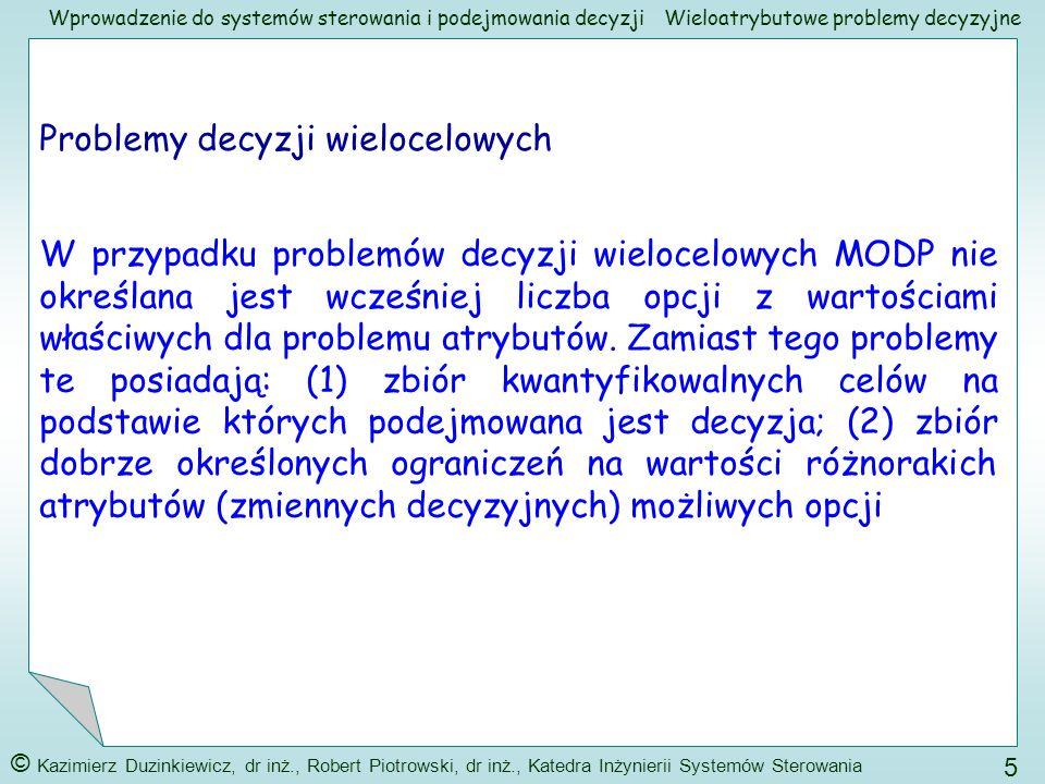 Wprowadzenie do systemów sterowania i podejmowania decyzji © Kazimierz Duzinkiewicz, dr inż., Robert Piotrowski, dr inż., Katedra Inżynierii Systemów Sterowania 6 Wieloatrybutowe problemy decyzyjne Porównanie: Cecha Problem MADPMODP Ocena oparta oAtrybutyCele CelNie wyrażany wprostWyraźnie określony AtrybutWyraźnie określonyNie wyrażany wprost Ograniczenie Nie występują (włączone w atrybuty) Występują Opcja Skończona liczba, dyskretne (wcześniej opisane) Nieskończona liczba, (pojawiają się w trakcie procesu decyzyjnego)