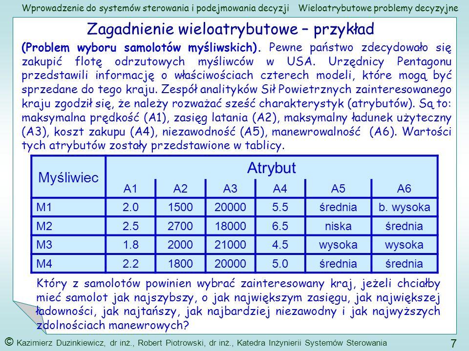 Wprowadzenie do systemów sterowania i podejmowania decyzji © Kazimierz Duzinkiewicz, dr inż., Robert Piotrowski, dr inż., Katedra Inżynierii Systemów Sterowania 28 Wieloatrybutowe problemy decyzyjne Agregacja ocen z wykorzystaniem macierzy porównań parami – znaczenie macierzy porównań parami Dysponujemy C 1, C 2,..., C n - zbiór n rozważanych elementów (kryteriów, atrybutów, opcji poziomu niższego) na danym poziomie Chcemy Każdemu elementowi C 1, C 2,..., C n - przypisać numeryczną ważność, wagę w 1, w 2,..., w n, tych elementów względem elementów poziomu wyższego, które mogą być interpretowane jako użyteczności tych elementów