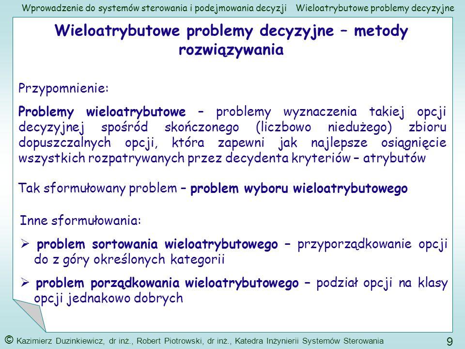 Wprowadzenie do systemów sterowania i podejmowania decyzji © Kazimierz Duzinkiewicz, dr inż., Robert Piotrowski, dr inż., Katedra Inżynierii Systemów Sterowania 40 Wieloatrybutowe problemy decyzyjne Stosunek zgodności Subiektywne założenie: Jeżeli stosunek zgodności jest mniejszy od 0.1 można być zadowolonym z ocen decydentów Jeżeli indeks zgodności i stosunek zgodności mają zbyt duże wartości należy poprosić decydentów o zastanowienie i ponowne podanie ocen