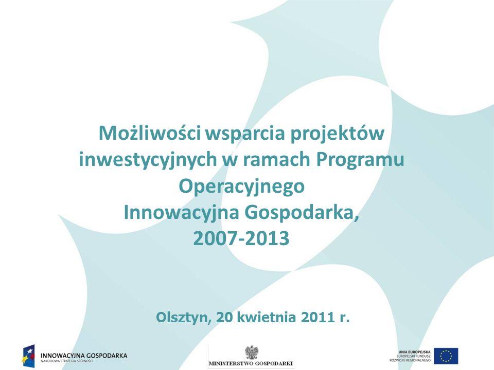 Możliwości wsparcia projektów inwestycyjnych w ramach Programu Operacyjnego Innowacyjna Gospodarka, 2007-2013 Olsztyn, 20 kwietnia 2011 r.