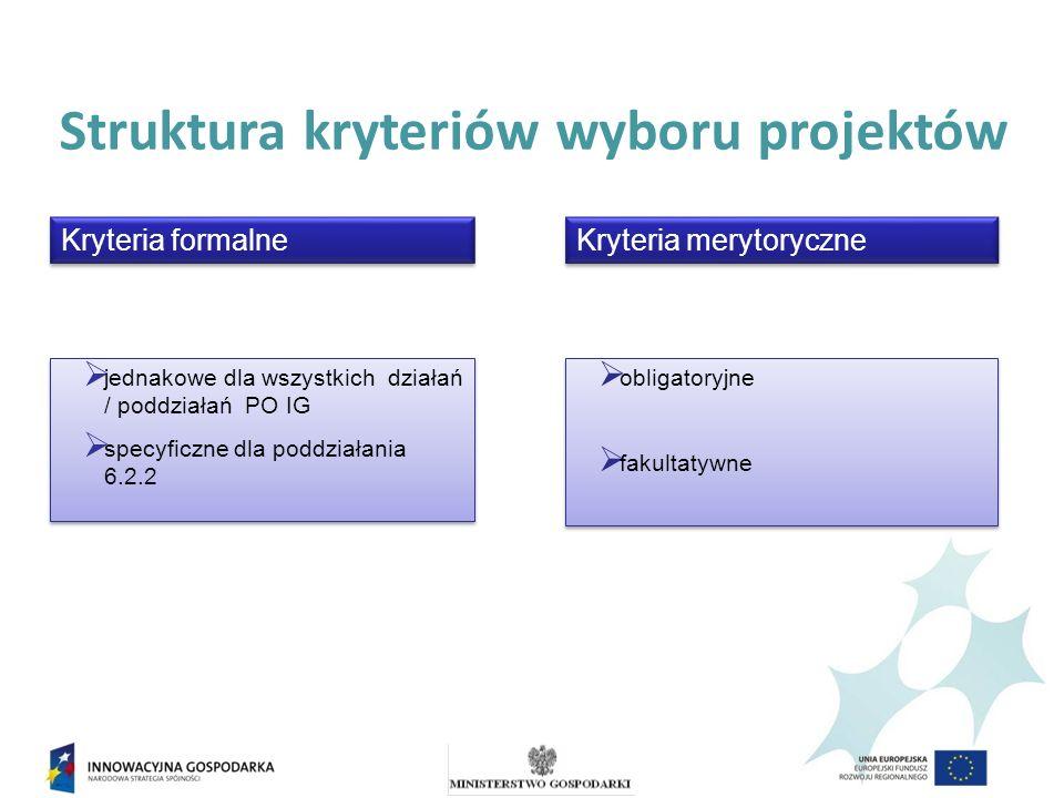 Struktura kryteriów wyboru projektów jednakowe dla wszystkich działań / poddziałań PO IG specyficzne dla poddziałania 6.2.2 jednakowe dla wszystkich działań / poddziałań PO IG specyficzne dla poddziałania 6.2.2 obligatoryjne fakultatywne obligatoryjne fakultatywne Kryteria merytoryczne Kryteria formalne