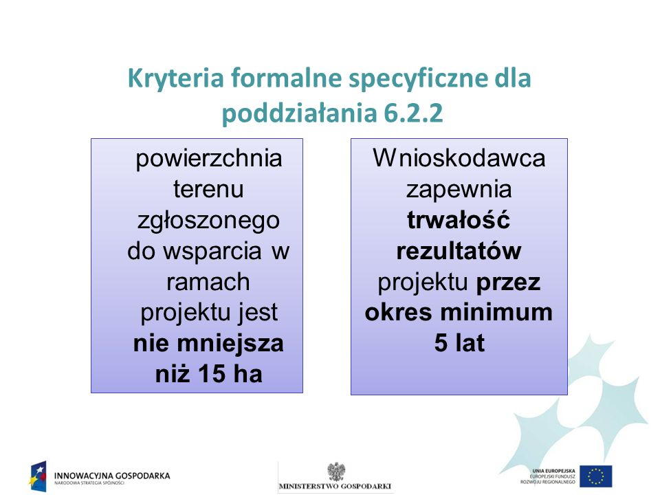 Kryteria formalne specyficzne dla poddziałania 6.2.2 Wnioskodawca zapewnia trwałość rezultatów projektu przez okres minimum 5 lat powierzchnia terenu zgłoszonego do wsparcia w ramach projektu jest nie mniejsza niż 15 ha
