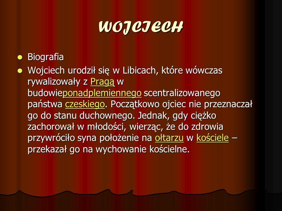 WOJCIECH Biografia Biografia Wojciech urodził się w Libicach, które wówczas rywalizowały z Pragą w budowieponadplemiennego scentralizowanego państwa czeskiego.