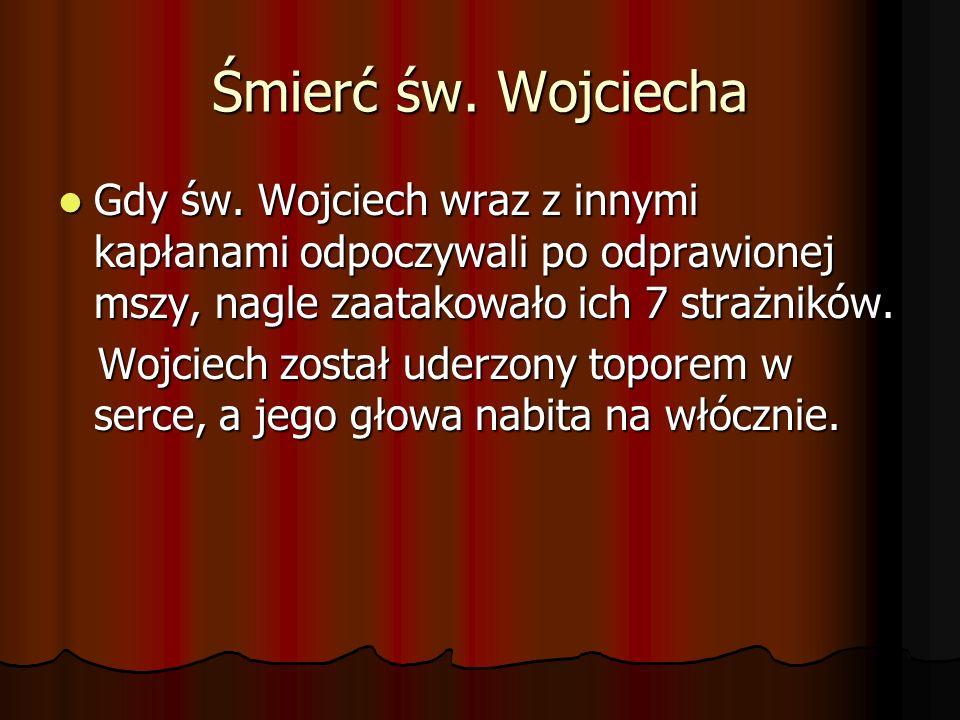 Śmierć św. Wojciecha Gdy św. Wojciech wraz z innymi kapłanami odpoczywali po odprawionej mszy, nagle zaatakowało ich 7 strażników. Gdy św. Wojciech wr