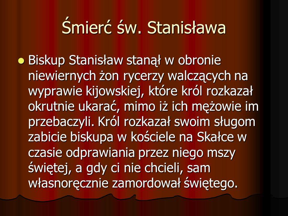 Śmierć św. Stanisława Biskup Stanisław stanął w obronie niewiernych żon rycerzy walczących na wyprawie kijowskiej, które król rozkazał okrutnie ukarać
