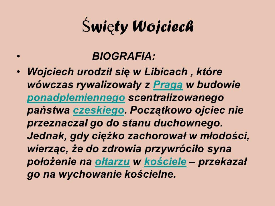 Ś wi ę ty Wojciech BIOGRAFIA: Wojciech urodził się w Libicach, które wówczas rywalizowały z Pragą w budowie ponadplemiennego scentralizowanego państwa