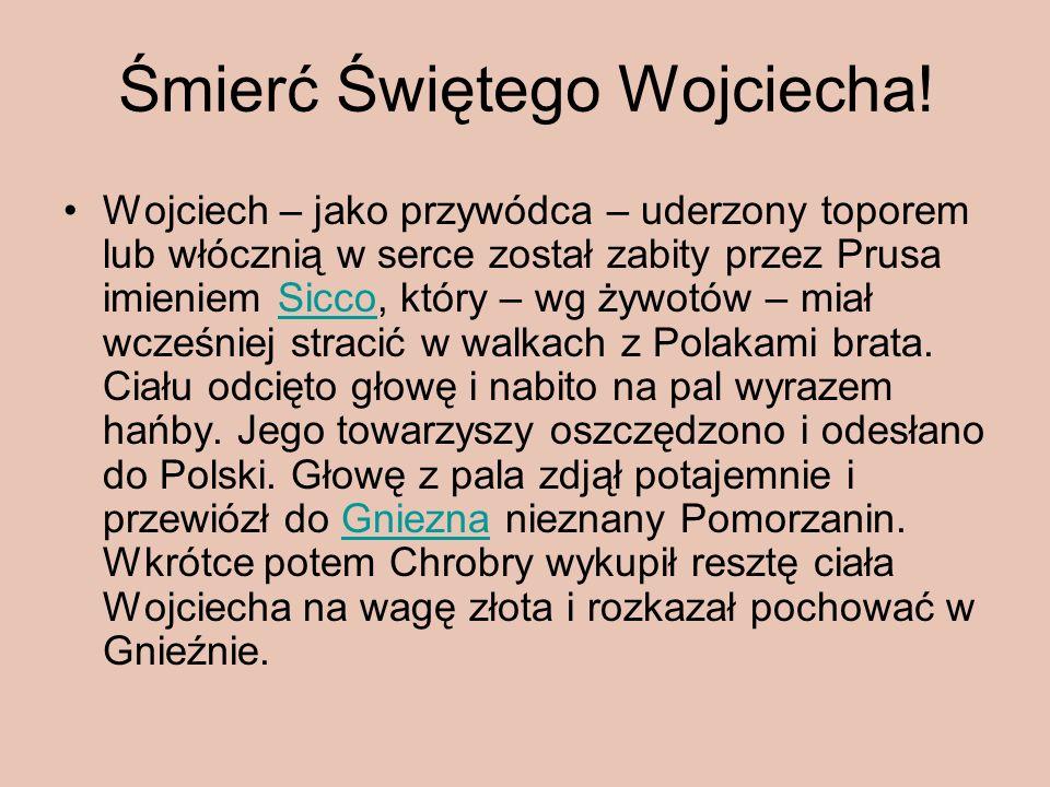 Śmierć Świętego Wojciecha! Wojciech – jako przywódca – uderzony toporem lub włócznią w serce został zabity przez Prusa imieniem Sicco, który – wg żywo