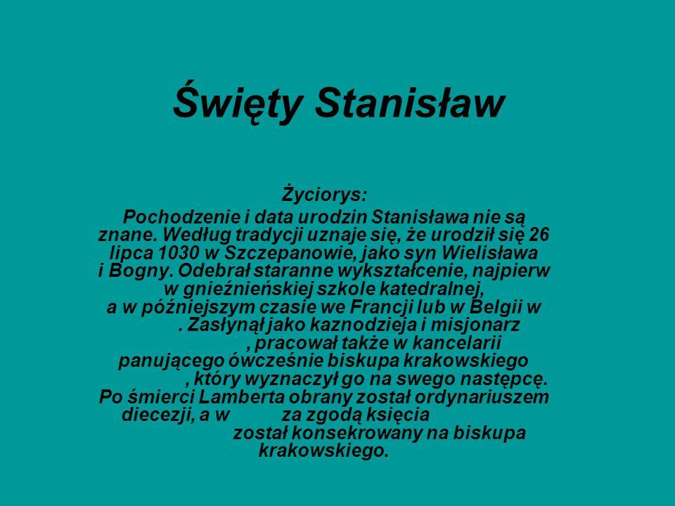 Święty Stanisław Życiorys: Pochodzenie i data urodzin Stanisława nie są znane. Według tradycji uznaje się, że urodził się 26 lipca 1030 w Szczepanowie