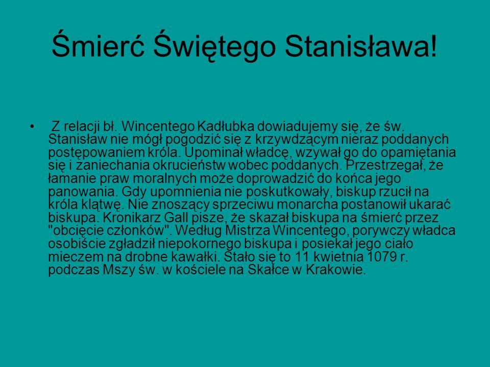 Śmierć Świętego Stanisława! Z relacji bł. Wincentego Kadłubka dowiadujemy się, że św. Stanisław nie mógł pogodzić się z krzywdzącym nieraz poddanych p