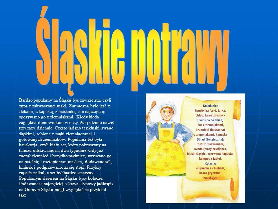 Bardzo popularny na Śląsku był zawsze żur, czyli zupa z zakwaszonej mąki. Żur można było jeść z flakami, z kapustą, z maślanką, ale najczęściej spożyw