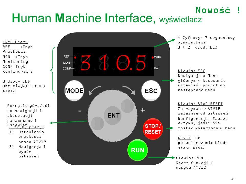 21 Human Machine Interface, wyświetlacz 8 888 REF MON CONF Value Unit ENT ESCESC STOP / RESET RUNRUN - 0 1 MODE + 3 5 ENT TRYB Pracy REF :Tryb Prędkoś