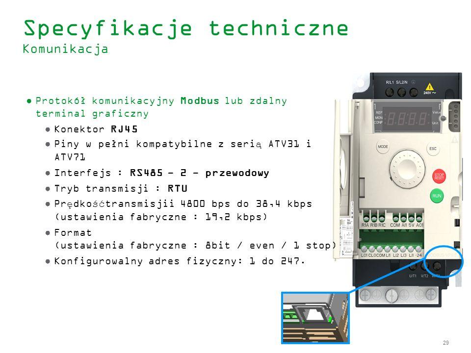 29 Specyfikacje techniczne Komunikacja Protokół komunikacyjny Modbus lub zdalny terminal graficzny Konektor RJ45 Piny w pełni kompatybilne z serią ATV